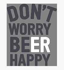 Dont worry Beer Happy Photographic Print