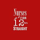 Nurses Do It for 12hrs Straight!-(white text) by artgoddess