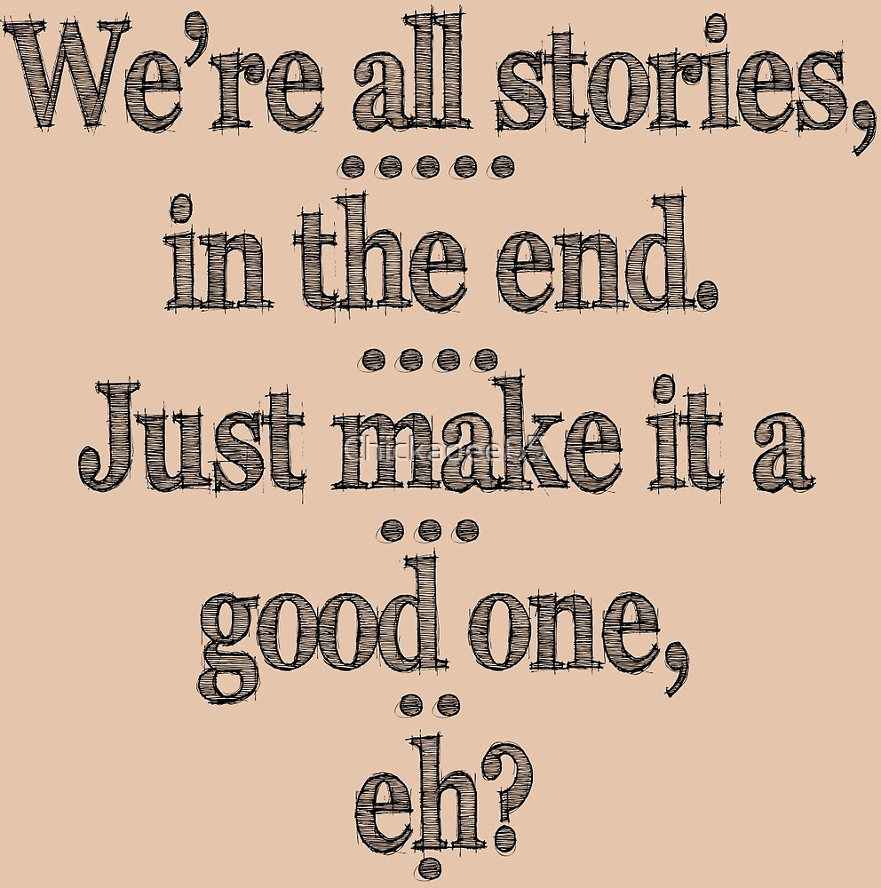 We're all stories in the end by Chickadee65