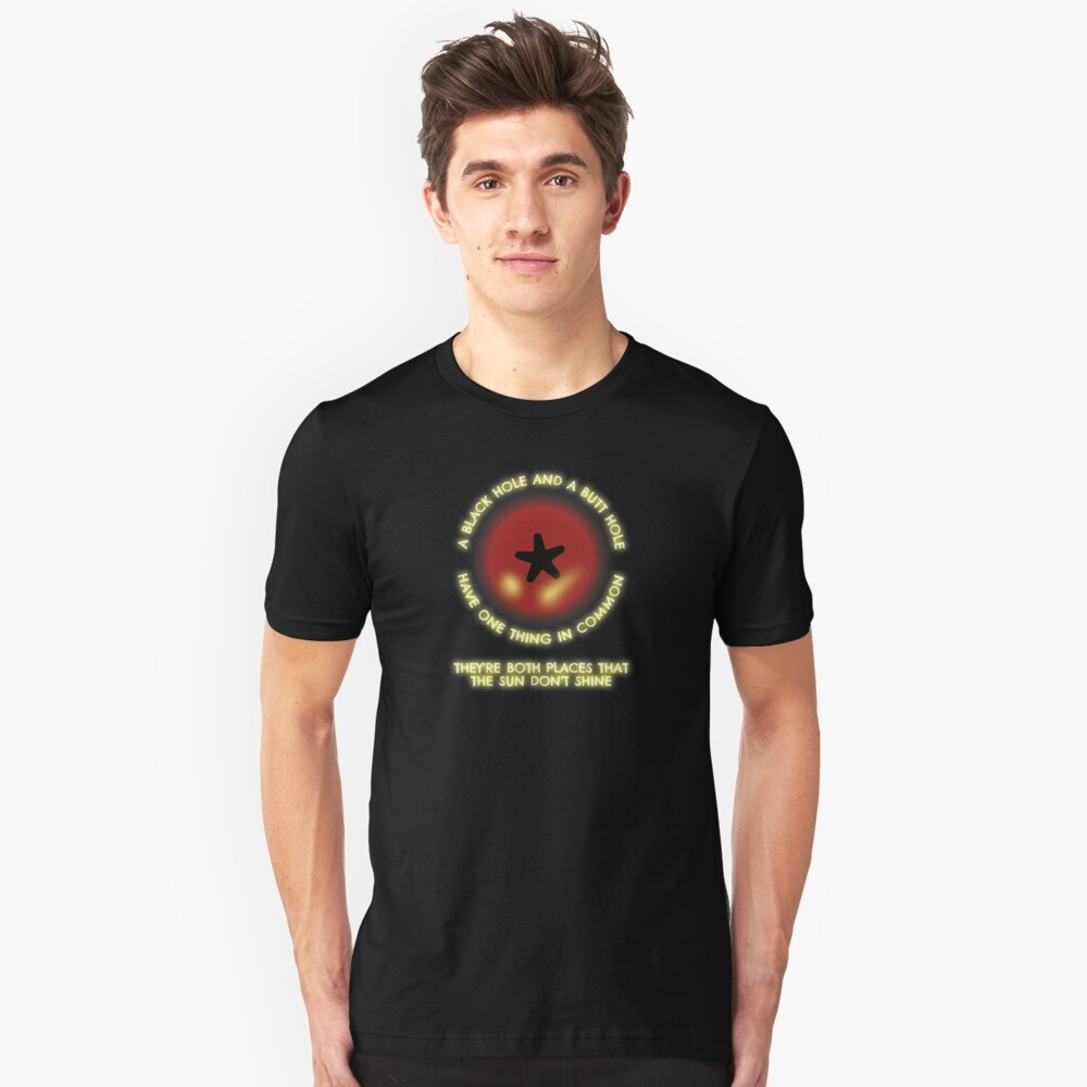 Who needs a Black Hole when you can have a Butt Hole? Unisex T-Shirt