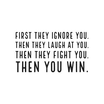 First they ignore you. Then they laugh at you. Then they fight you. Then you win by IdeasForArtists