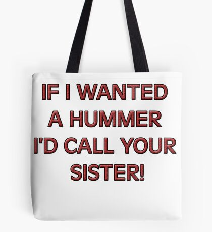 If I wanted a HUMMER I'd call your sister Tote Bag