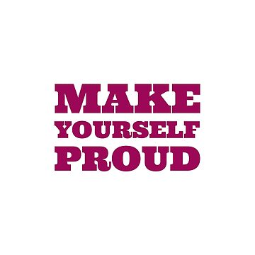 Make yourself proud by IdeasForArtists