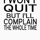 I Won't Quit But I'll Complain The Whole Time by coolfuntees