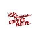 Life Happens. Coffee Helps. by Tee Brain Creative