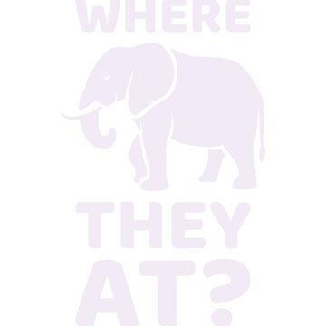 WHERE THEY AT? Funny Elephant Meme Design by ockshirts