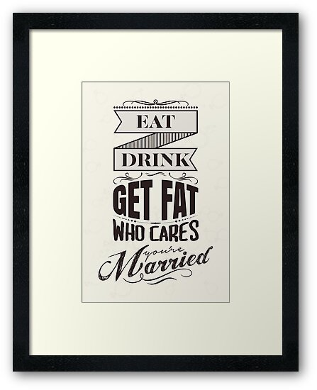 Eat, drink, get fat - who cares, you are married! by nektarinchen
