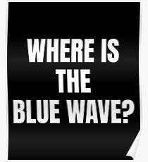 Anti Democrat print Where Is The Blue Wave? Poster