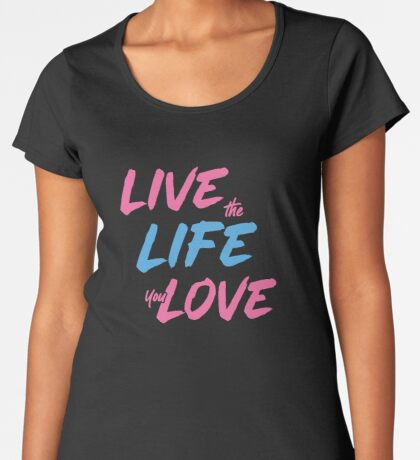 Live the Life You Love Premium Scoop T-Shirt