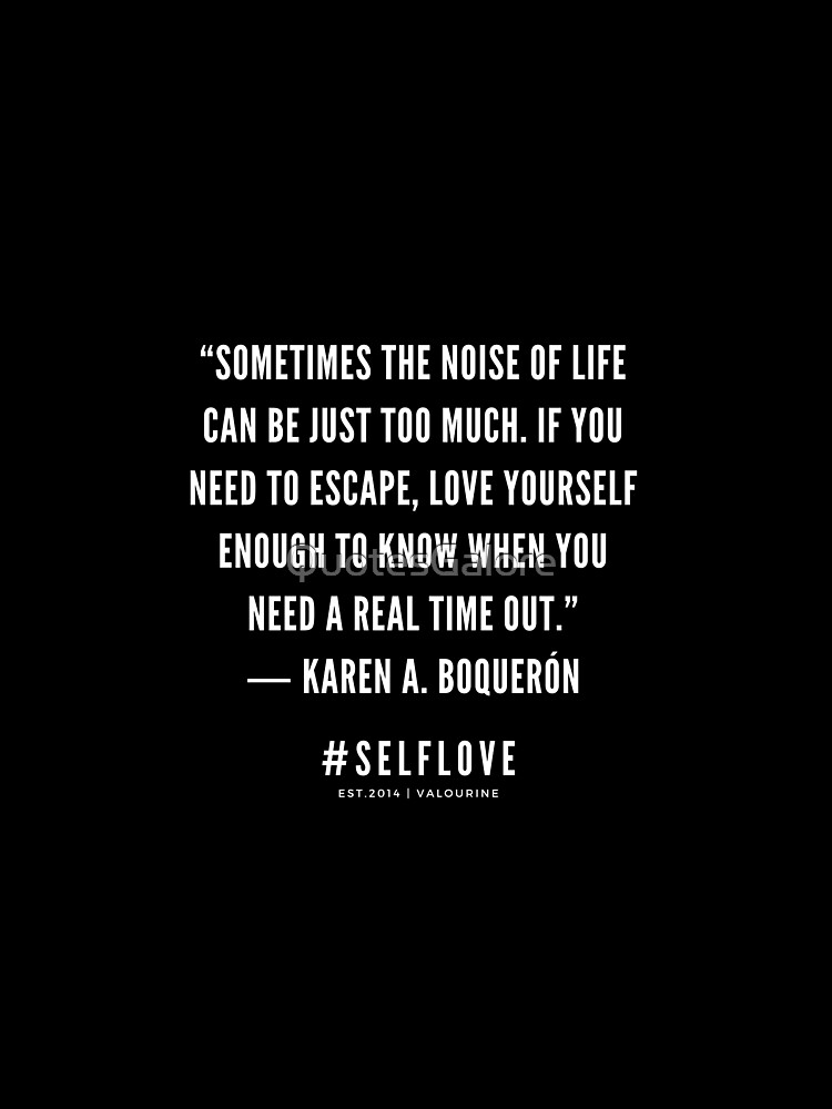 """""""Sometimes the noise of life can be just too much. If you need to escape, love yourself enough to know when you need a real time out.""""  ― Karen A. Boquerón  