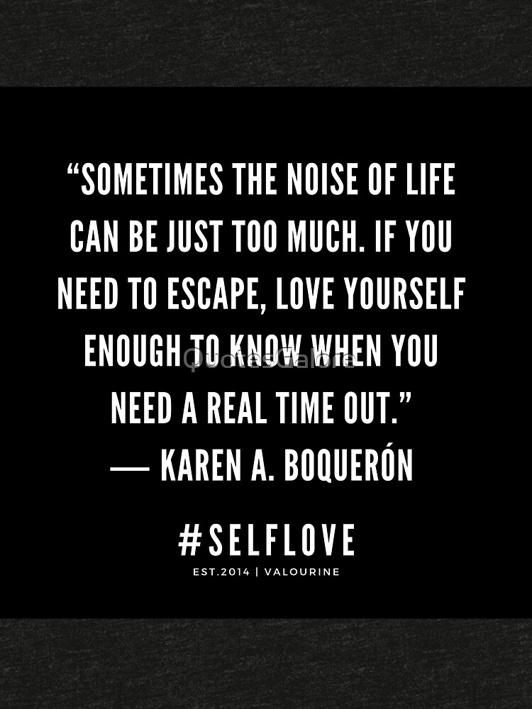 """""""Sometimes the noise of life can be just too much. If you need to escape, love yourself enough to know when you need a real time out.""""  ― Karen A. Boquerón    Motivational Quote   Inspiring Quote by QuotesGalore"""