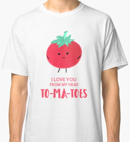 I love you from my head tomatoes (to-ma-toes) Classic T-Shirt