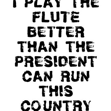 I Play Flute Better Than President Can Run Country by greatshirts