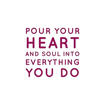 Pour your heart and soul into everything you do by IdeasForArtists