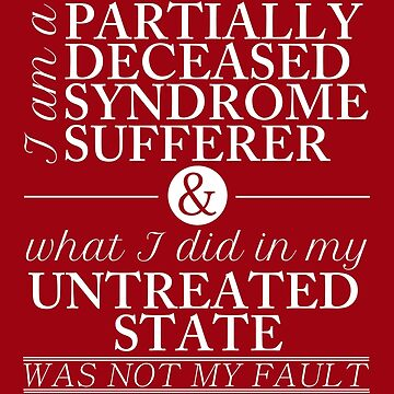 Partially Deceased Syndrome Sufferer (White Print) by ffiorentini