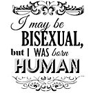 I may be Bisexual but I was born Human by queeradise