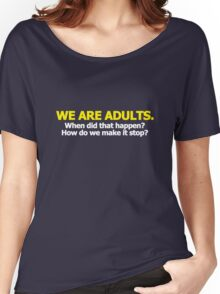 We are adults. When did that happen? How do we make it stop? Women's Relaxed Fit T-Shirt