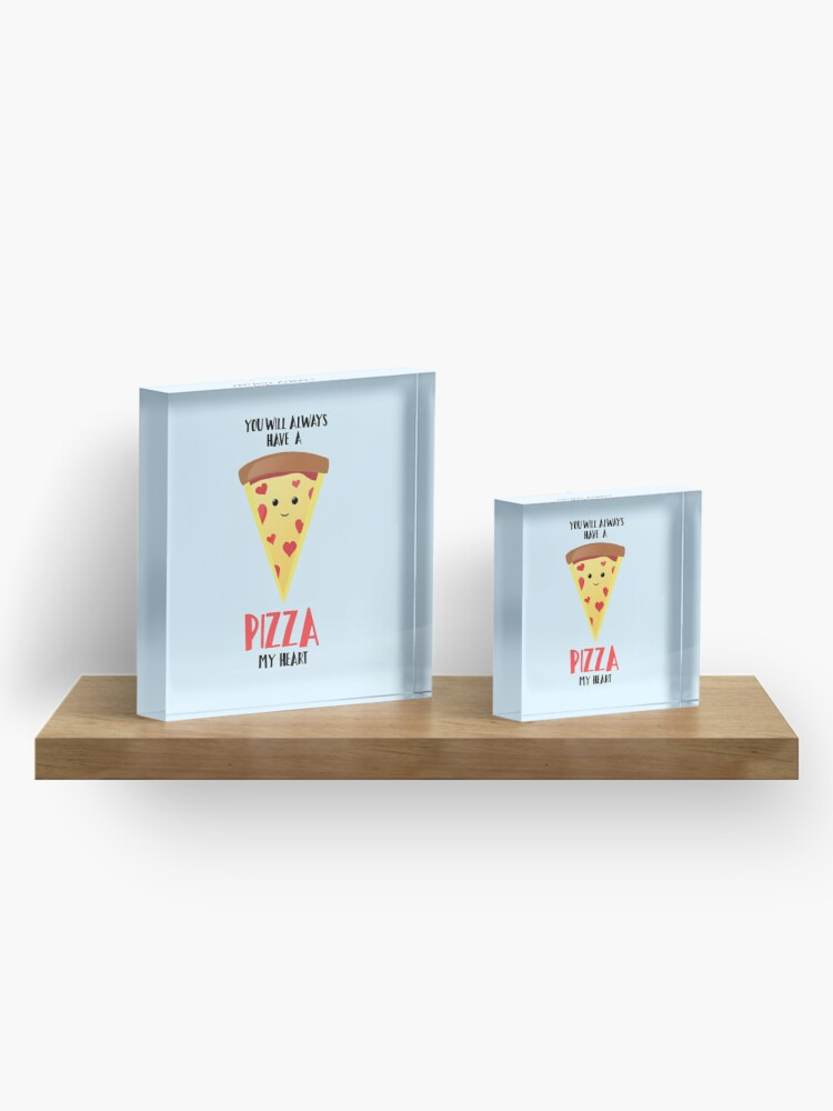 Alternate view of Pizza - You will always have a PIZZA my heart Acrylic Block