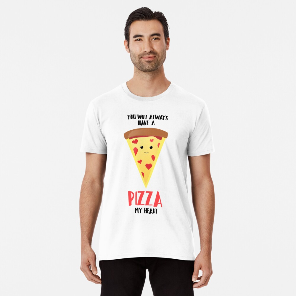 Pizza - You will always have a PIZZA my heart Premium T-Shirt