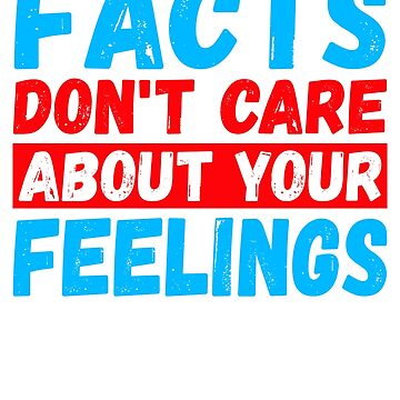Facts Don't Care About Your Feelings by TrendJunky