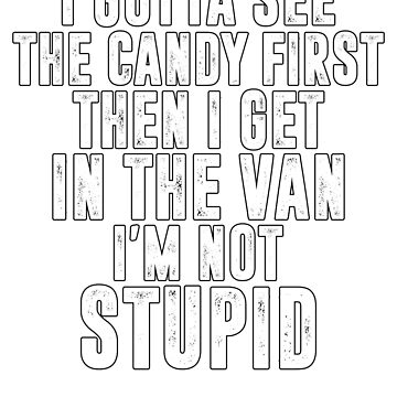 I gotta see the candy first. Then I get in the van. I'm not stupid by TrendJunky