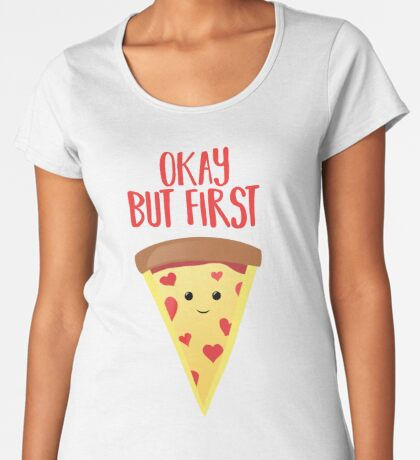 Pizza - But, First Pizza - Funny Premium Scoop T-Shirt
