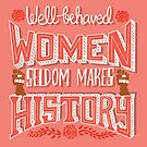 Well-Behaved Women Seldom Makes History by abbymalagaART