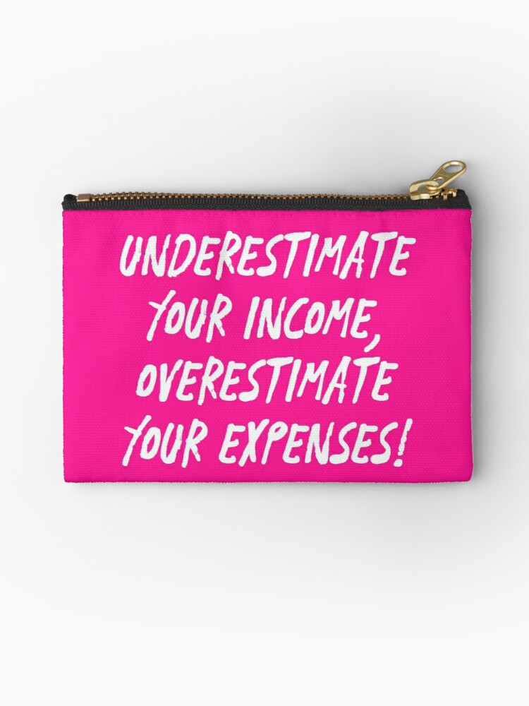 \'Underestimate Your Income, Overestimate Your Expenses! | Money | Budget |  Quotes | Pink\' Zipper Pouch by Wintre2