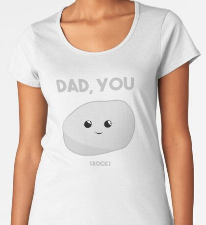 Dad you Rock - Fathers Day Funny! T Shirt Premium Scoop T-Shirt