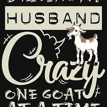 Driving My Husband Crazy One Goat At A Time by jaygo