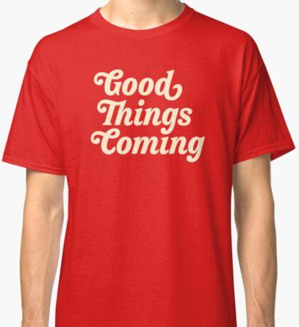 good things coming Classic T-Shirt