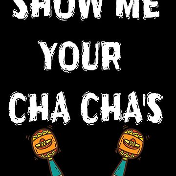 Show Me Your Cha Chas - Funny Cinco De Mayo T Shirts by greatshirts