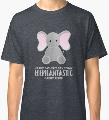 Fathers Day from the Bump  - Elephantastic Daddy to be Classic T-Shirt