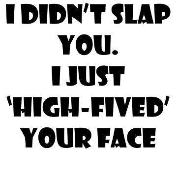 I just high-fived your face by AriaRiver