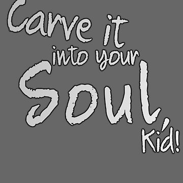 Carve it into your Soul, Kid! by wachtelralle