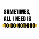 Sometimes, all I need is to do nothing by Aydin Habibi