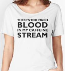 There's too much blood in my caffeine stream… Women's Relaxed Fit T-Shirt