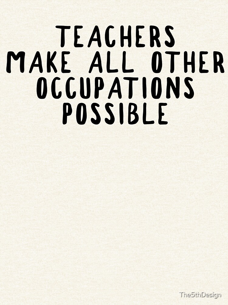 Teachers make all other occupations possible.  by The5thDesign
