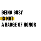 Being busy is not a badge of honor by Aydin Habibi