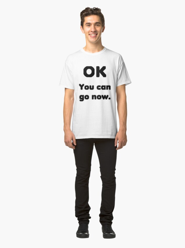 Alternate view of You can go now. Classic T-Shirt