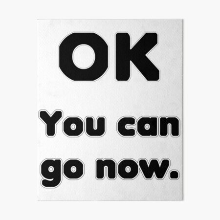 You can go now. Art Board Print