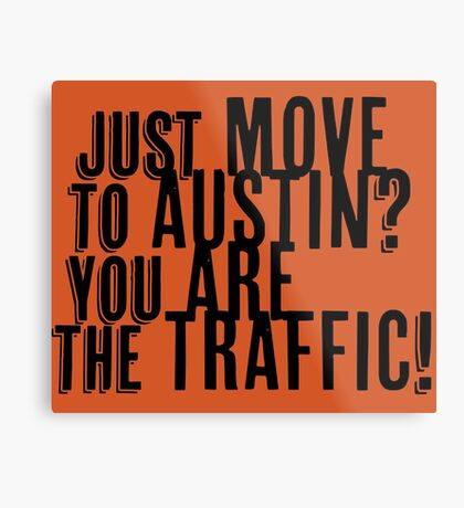 Just Move to Austin? You ARE the Traffic! Metal Print