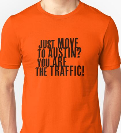 Just Move to Austin? You ARE the Traffic! T-Shirt