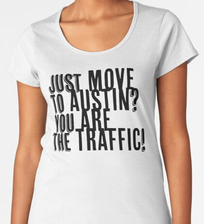 Just Move to Austin? You ARE the Traffic! Premium Scoop T-Shirt