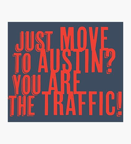 Just Move to Austin? You ARE the Traffic! - Orange Text Photographic Print