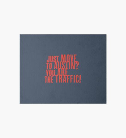 Just Move to Austin? You ARE the Traffic! - Orange Text Art Board Print