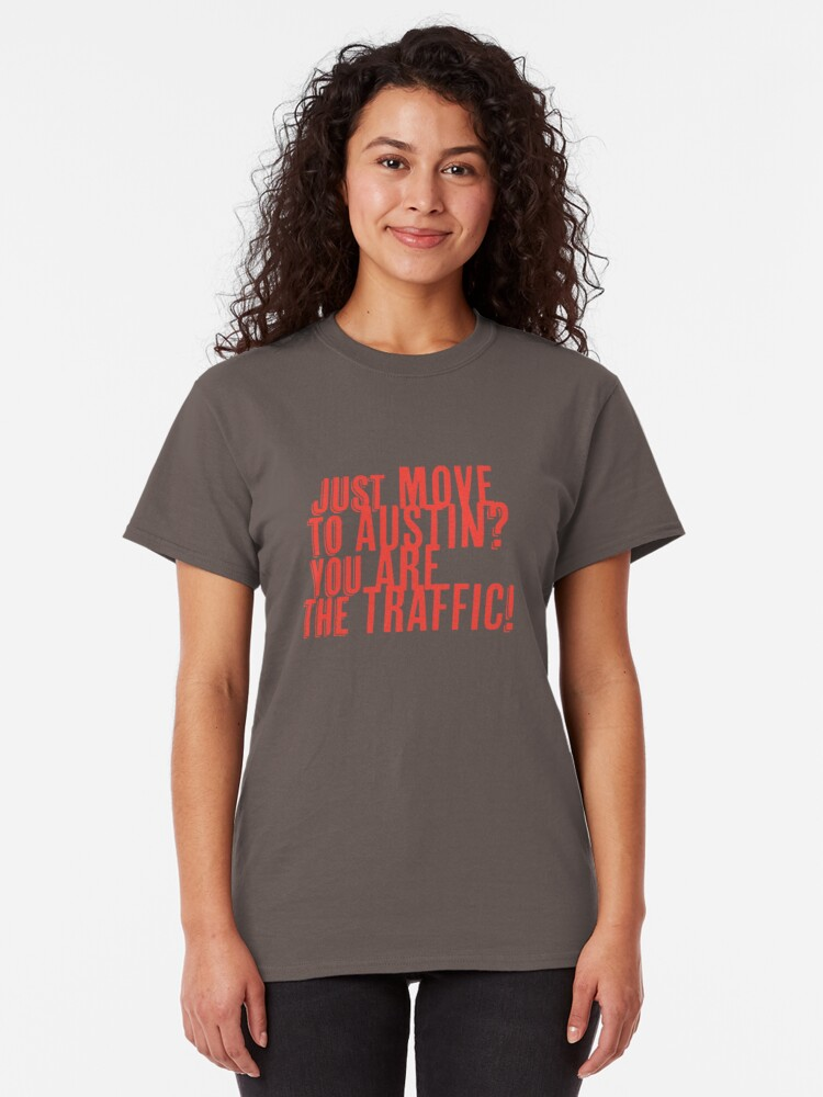 Alternate view of Just Move to Austin? You ARE the Traffic! - Orange Text Classic T-Shirt