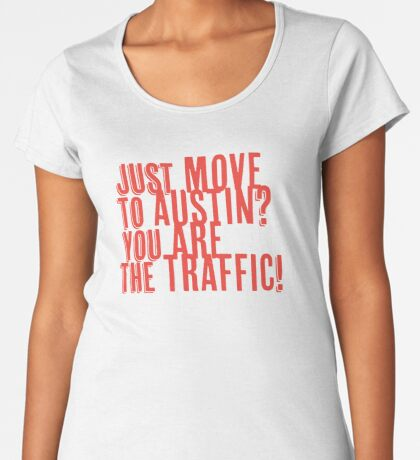 Just Move to Austin? You ARE the Traffic! - Orange Text Premium Scoop T-Shirt