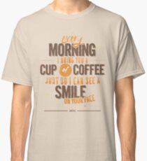 Every morning Classic T-Shirt