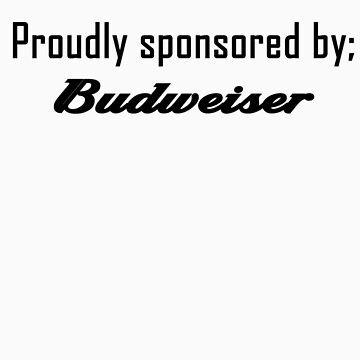 Proudly sponsored by Budweiser by allabouther